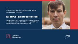 Кирилл Гржегоржевский: Как рассказывать о науке нескучным языком